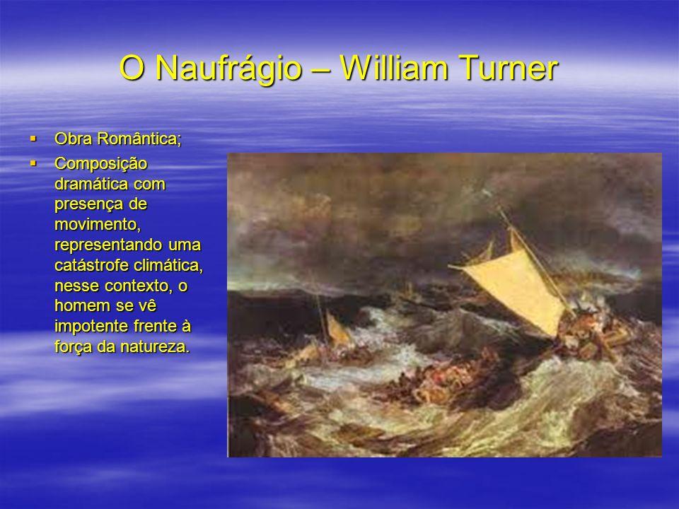 O Naufrágio – William Turner Obra Romântica; Obra Romântica; Composição dramática com presença de movimento, representando uma catástrofe climática, n