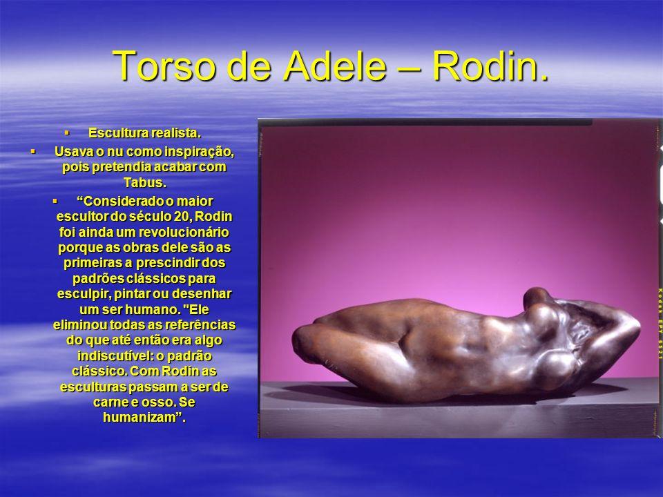 Torso de Adele – Rodin. Escultura realista. Escultura realista. Usava o nu como inspiração, pois pretendia acabar com Tabus. Usava o nu como inspiraçã