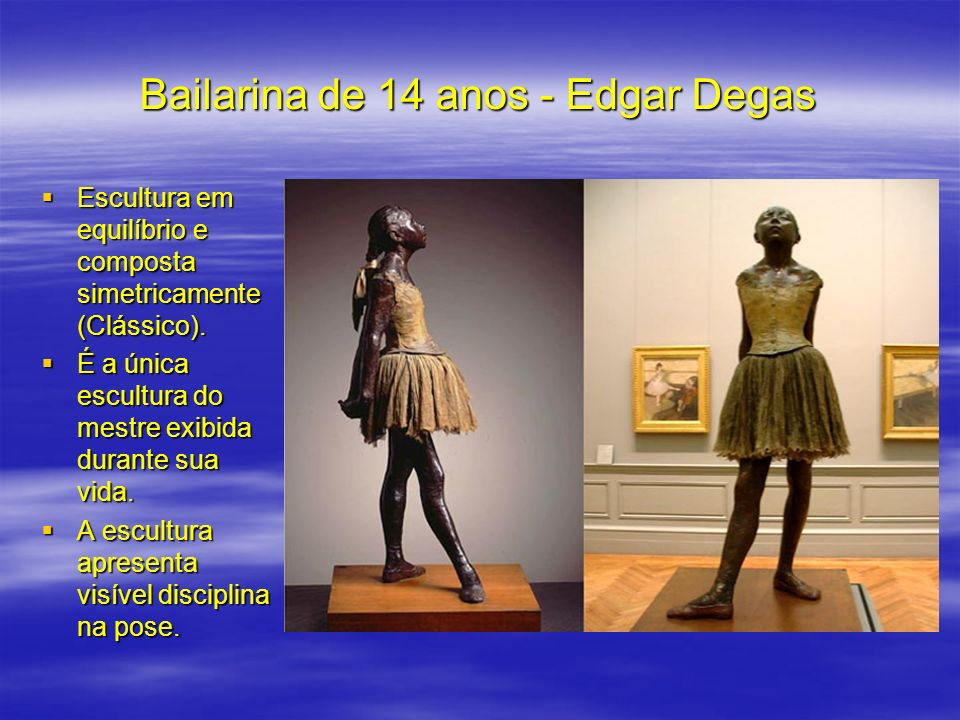 Bailarina de 14 anos - Edgar Degas Escultura em equilíbrio e composta simetricamente (Clássico). Escultura em equilíbrio e composta simetricamente (Cl