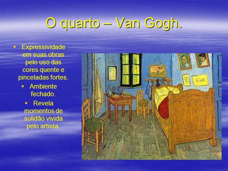 O quarto – Van Gogh. Expressividade em suas obras pelo uso das cores quente e pinceladas fortes. Ambiente fechado. Revela momentos de solidão vivida p
