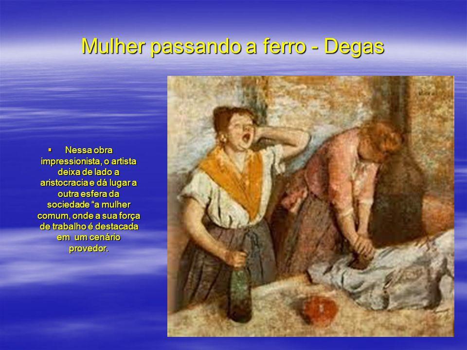 Mulher passando a ferro - Degas Nessa obra impressionista, o artista deixa de lado a aristocracia e dá lugar a outra esfera da sociedade a mulher comu