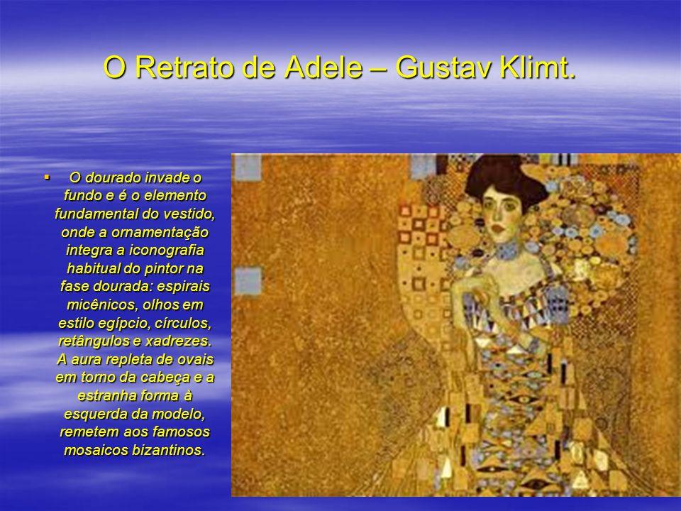 O Retrato de Adele – Gustav Klimt. O dourado invade o fundo e é o elemento fundamental do vestido, onde a ornamentação integra a iconografia habitual