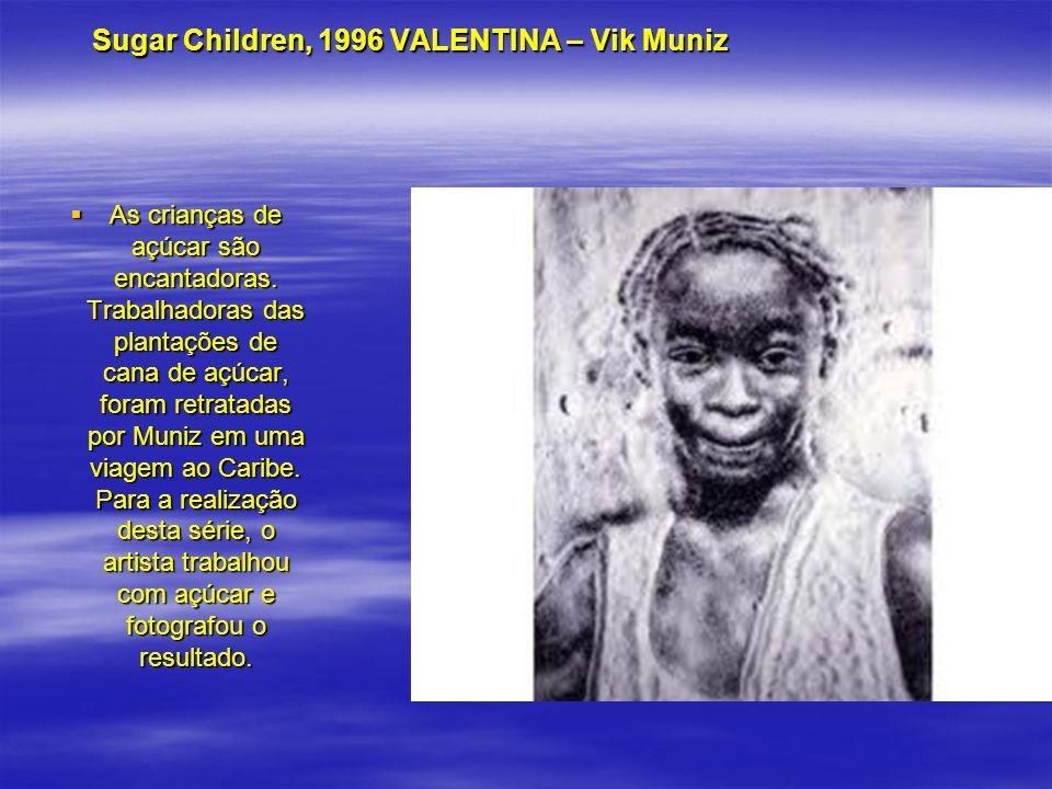 Sugar Children, 1996 VALENTINA – Vik Muniz Sugar Children, 1996 VALENTINA – Vik Muniz As crianças de açúcar são encantadoras. Trabalhadoras das planta