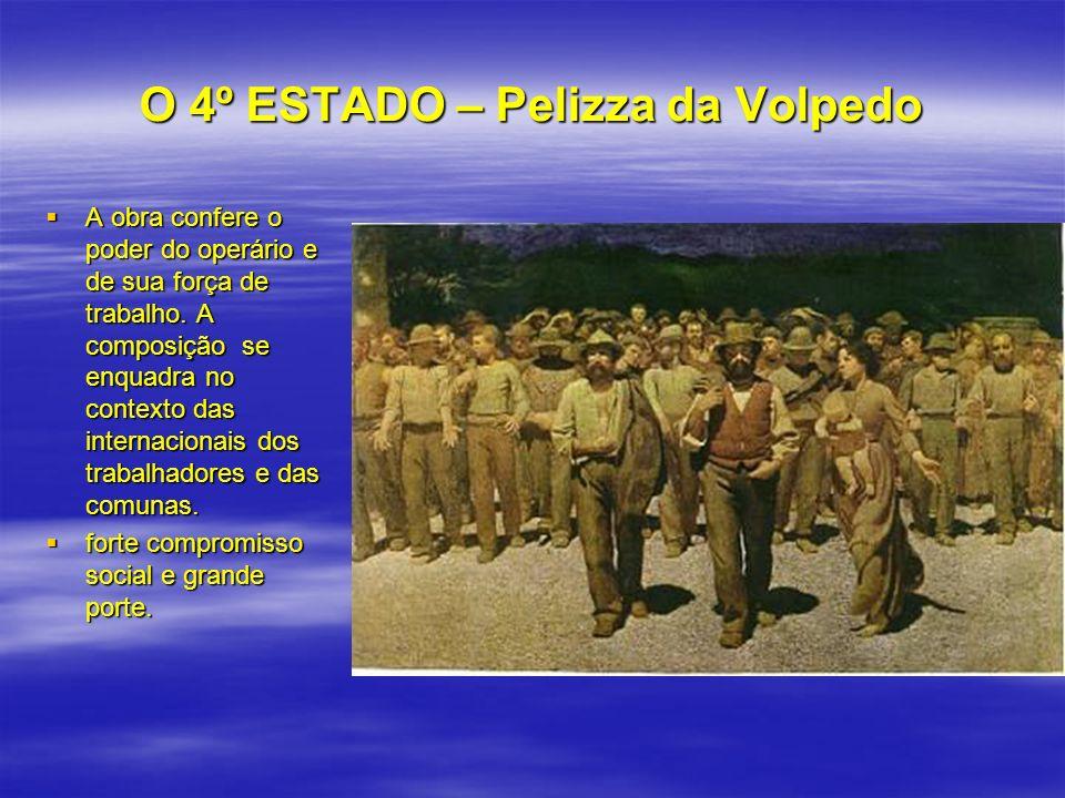O 4º ESTADO – Pelizza da Volpedo A obra confere o poder do operário e de sua força de trabalho. A composição se enquadra no contexto das internacionai