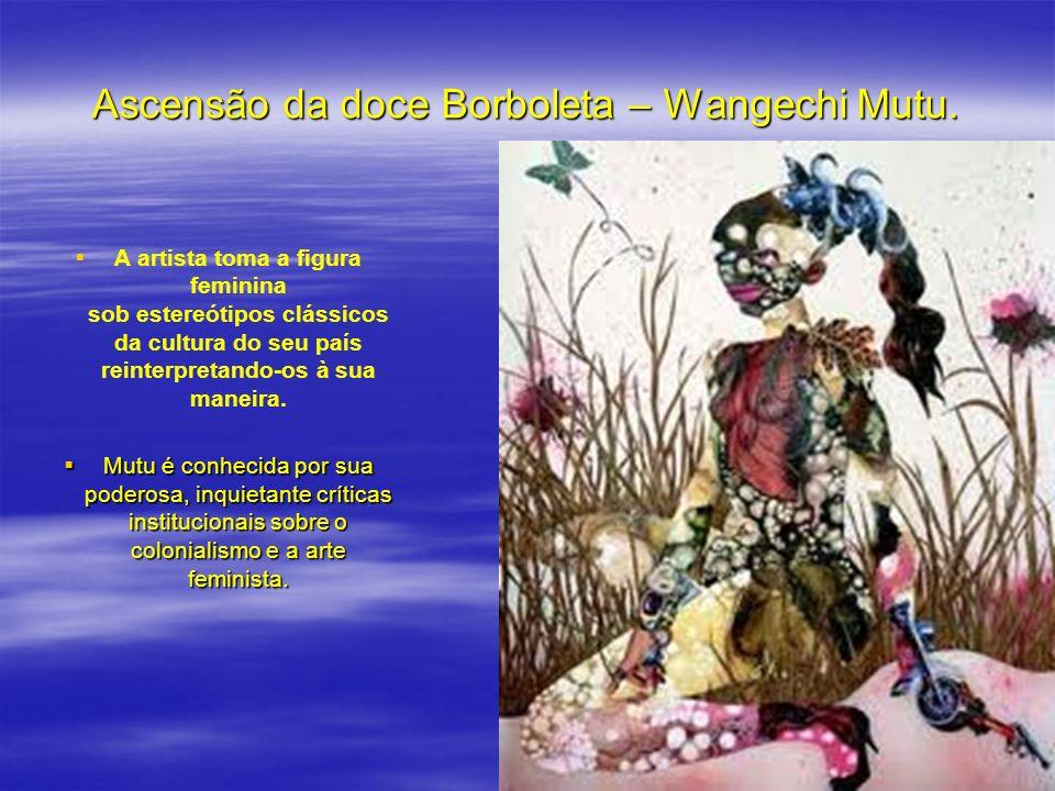 Ascensão da doce Borboleta – Wangechi Mutu. A artista toma a figura feminina sob estereótipos clássicos da cultura do seu país reinterpretando-os à su