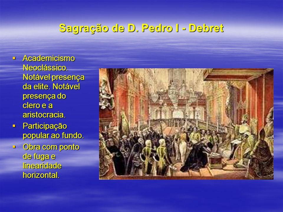 Sagração de D. Pedro I - Debret Academicismo Neoclássico. Notável presença da elite. Notável presença do clero e a aristocracia. Academicismo Neocláss