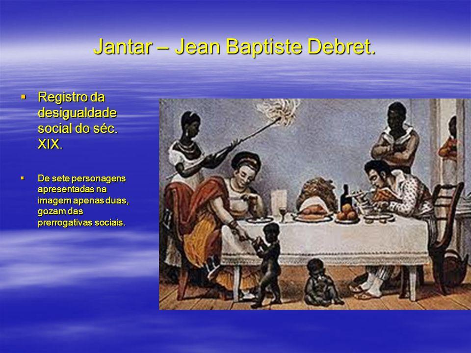 Jantar – Jean Baptiste Debret. Registro da desigualdade social do séc. XIX. Registro da desigualdade social do séc. XIX. De sete personagens apresenta