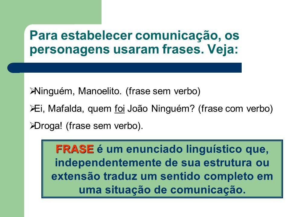 Para estabelecer comunicação, os personagens usaram frases. Veja: Ninguém, Manoelito. (frase sem verbo) Ei, Mafalda, quem foi João Ninguém? (frase com