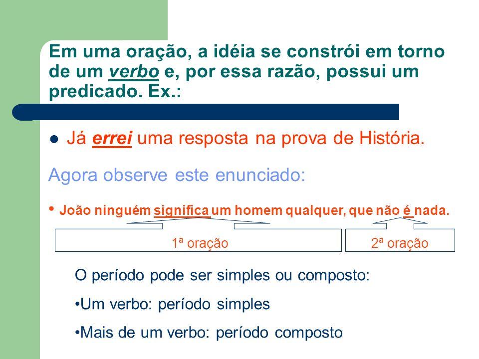 Em uma oração, a idéia se constrói em torno de um verbo e, por essa razão, possui um predicado. Ex.: Já errei uma resposta na prova de História. Agora