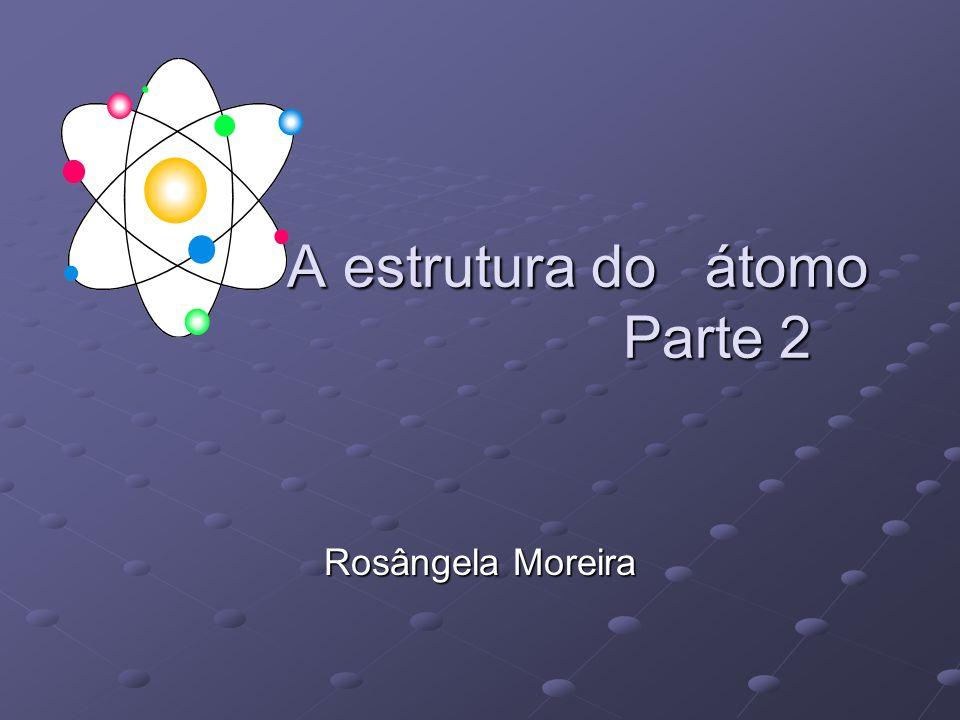 A estrutura do átomo Parte 2 A estrutura do átomo Parte 2 Rosângela Moreira