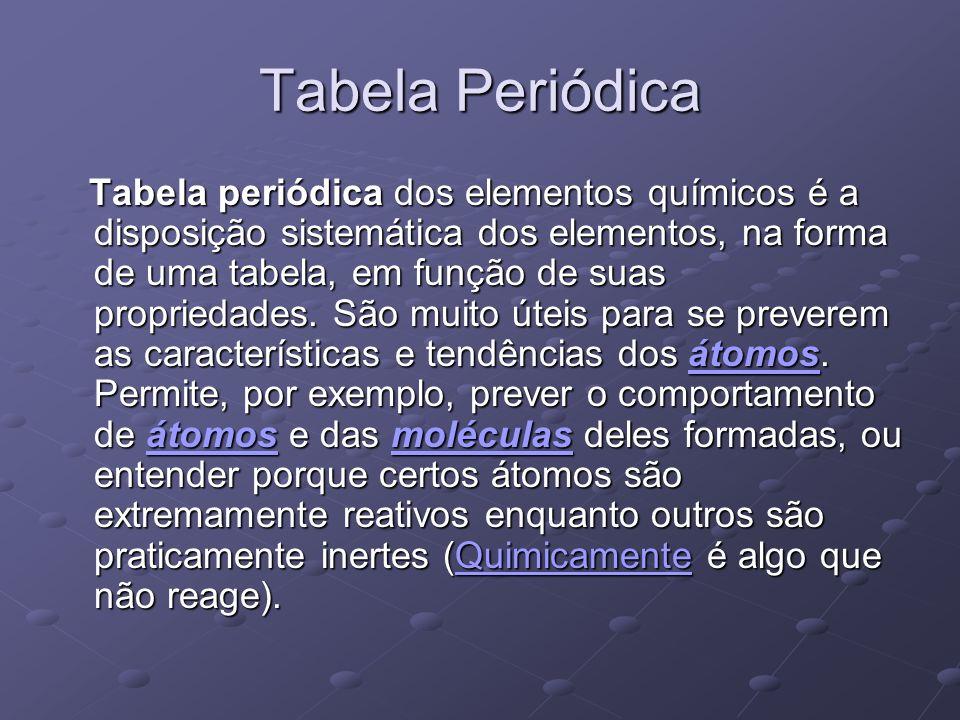 Tabela Periódica Tabela periódica dos elementos químicos é a disposição sistemática dos elementos, na forma de uma tabela, em função de suas proprieda