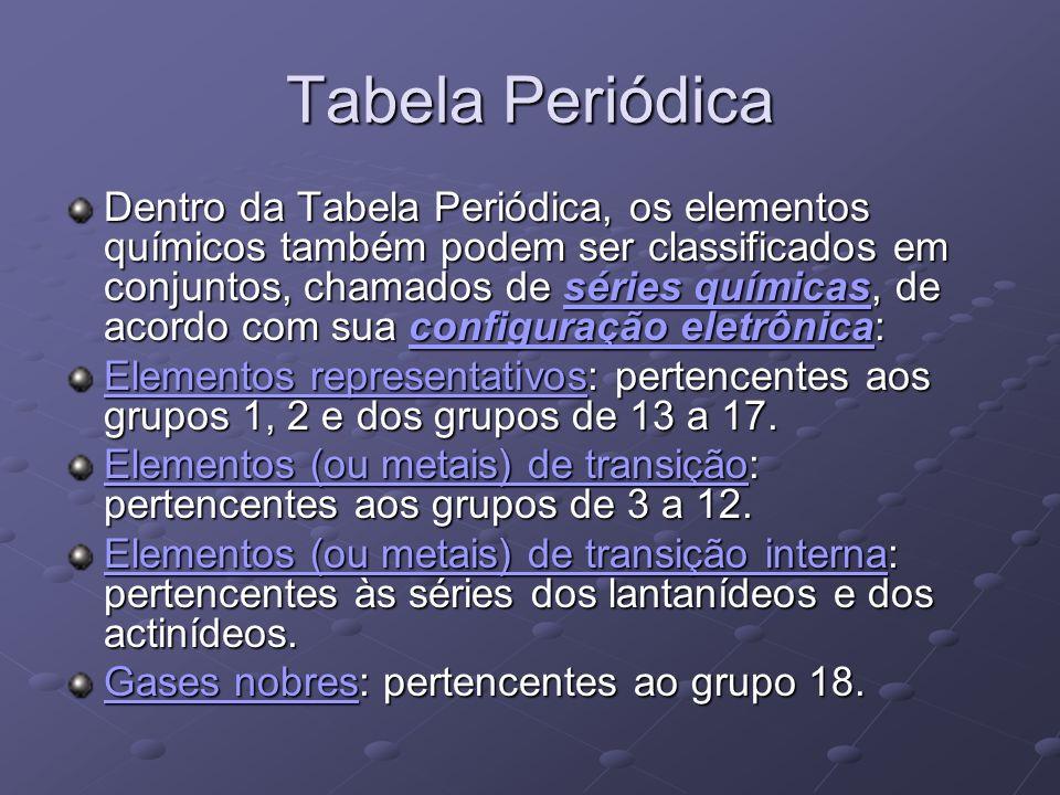 Tabela Periódica Dentro da Tabela Periódica, os elementos químicos também podem ser classificados em conjuntos, chamados de séries químicas, de acordo