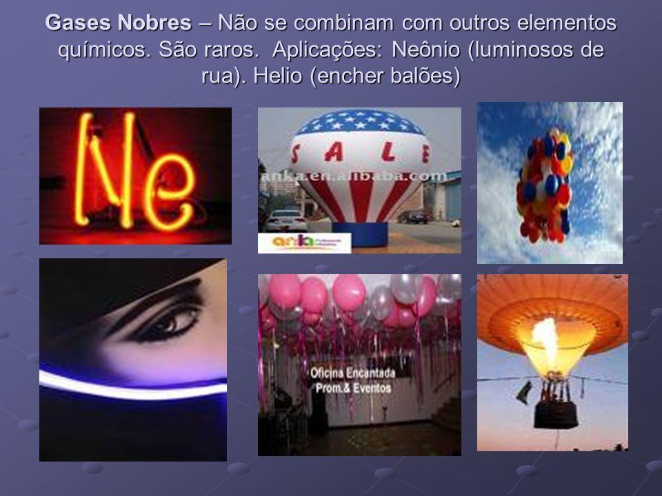 Gases Nobres – Não se combinam com outros elementos químicos. São raros. Aplicações: Neônio (luminosos de rua). Helio (encher balões)