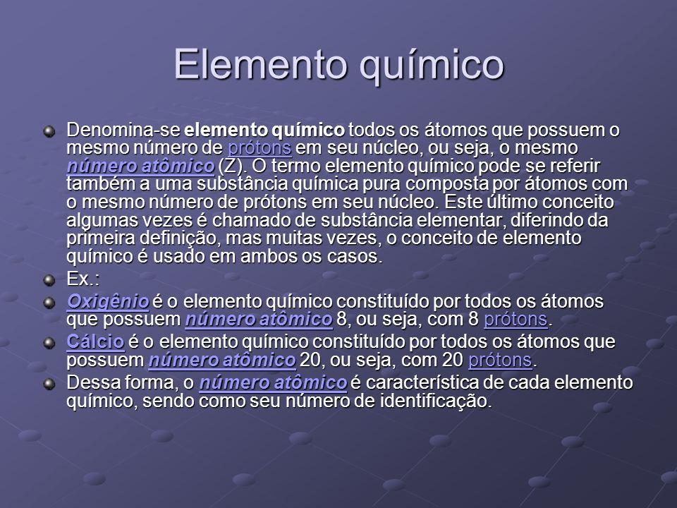 Elemento químico Denomina-se elemento químico todos os átomos que possuem o mesmo número de prótons em seu núcleo, ou seja, o mesmo número atômico (Z)