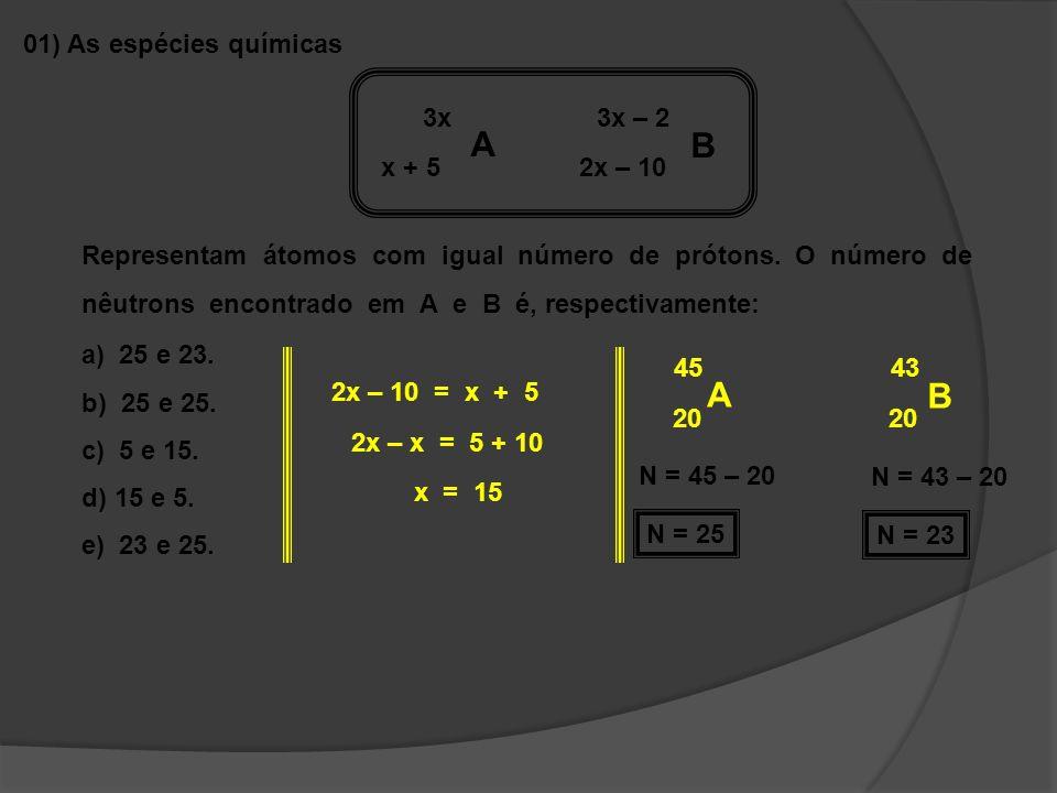 01) As espécies químicas 3x A B 3x – 2 x + 5 2x – 10 Representam átomos com igual número de prótons. O número de nêutrons encontrado em A e B é, respe