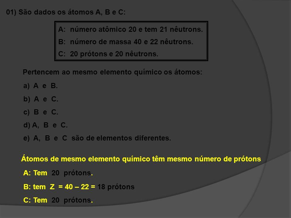 01) São dados os átomos A, B e C: A: número atômico 20 e tem 21 nêutrons. B: número de massa 40 e 22 nêutrons. C: 20 prótons e 20 nêutrons. Pertencem