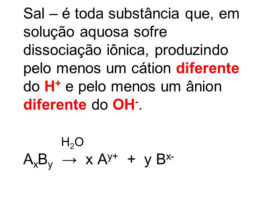 Sal – é toda substância que, em solução aquosa sofre dissociação iônica, produzindo pelo menos um cátion diferente do H + e pelo menos um ânion difere