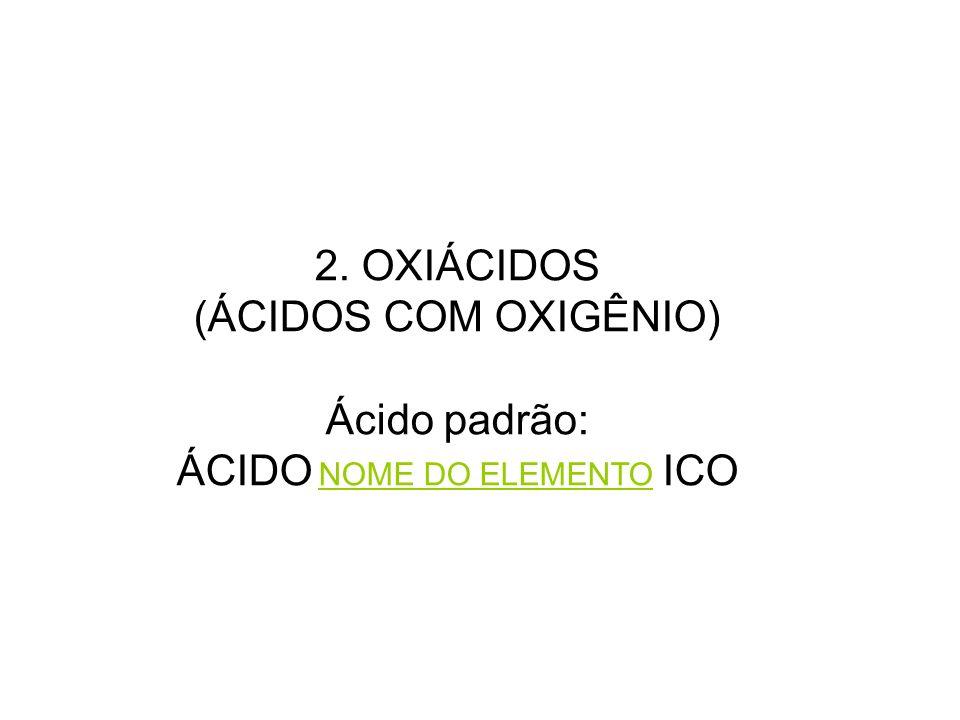 2. OXIÁCIDOS (ÁCIDOS COM OXIGÊNIO) Ácido padrão: ÁCIDO NOME DO ELEMENTO ICO