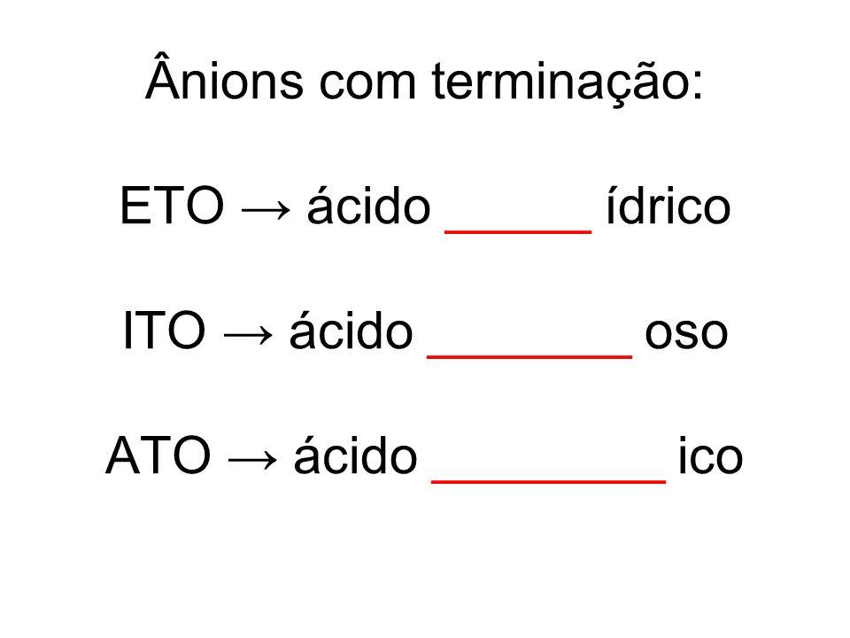 Ânions com terminação: ETO ácido _____ ídrico ITO ácido _______ oso ATO ácido ________ ico