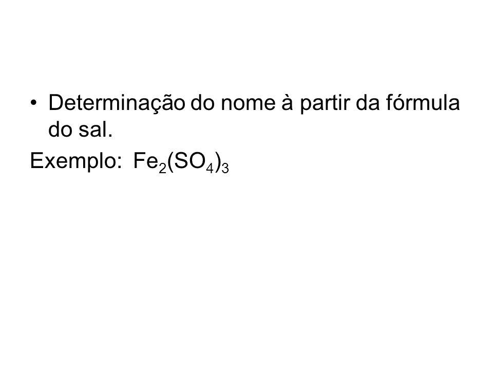 Determinação do nome à partir da fórmula do sal. Exemplo: Fe 2 (SO 4 ) 3
