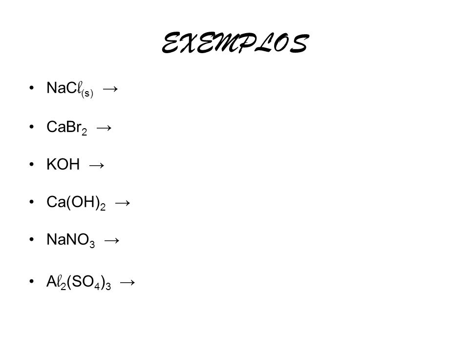 EXEMPLOS NaC l (s) CaBr 2 KOH Ca(OH) 2 NaNO 3 A l 2 (SO 4 ) 3