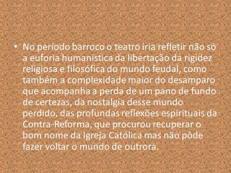 No período barroco o teatro iria refletir não só a euforia humanística da libertação da rigidez religiosa e filosófica do mundo feudal, como também a