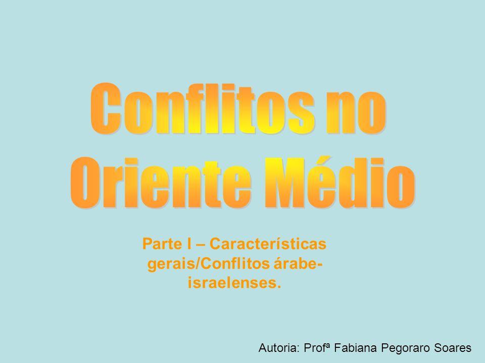 Parte I – Características gerais/Conflitos árabe- israelenses.