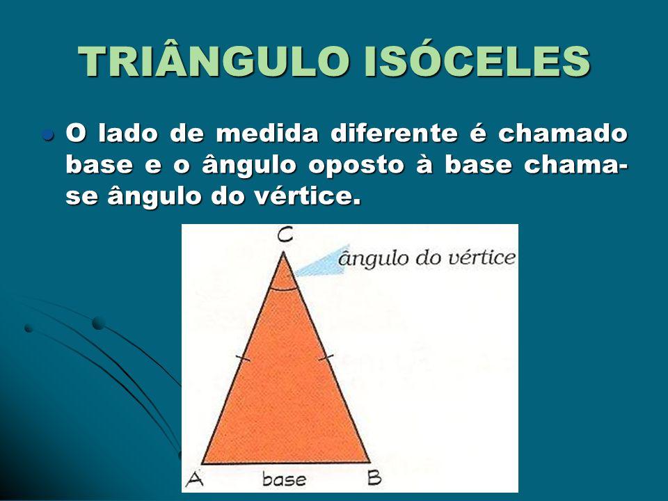TRIÂNGULO ISÓCELES O lado de medida diferente é chamado base e o ângulo oposto à base chama- se ângulo do vértice. O lado de medida diferente é chamad