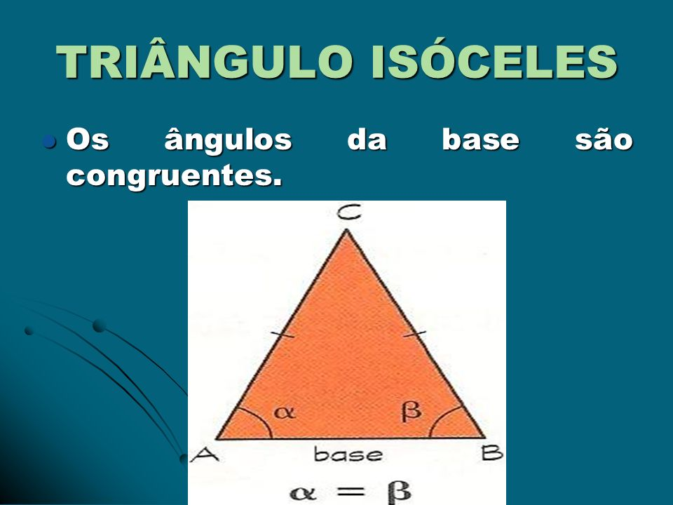 TRIÂNGULO ISÓCELES Os ângulos da base são congruentes. Os ângulos da base são congruentes.