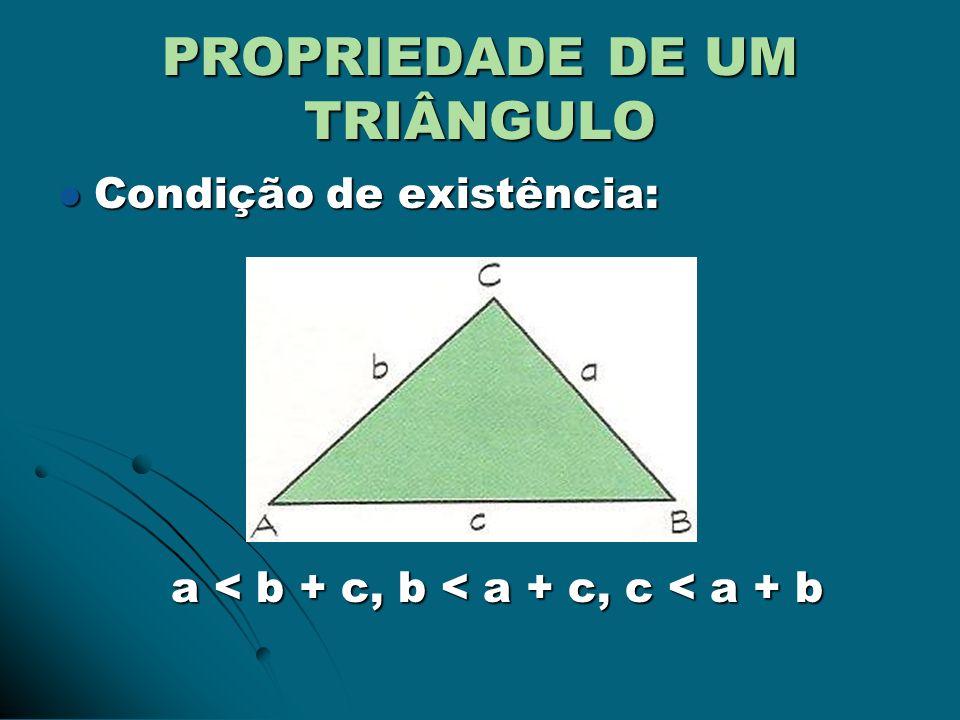 PROPRIEDADE DE UM TRIÂNGULO Condição de existência: Condição de existência: a < b + c, b < a + c, c < a + b a < b + c, b < a + c, c < a + b