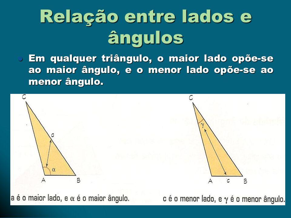 Relação entre lados e ângulos Em qualquer triângulo, o maior lado opõe-se ao maior ângulo, e o menor lado opõe-se ao menor ângulo. Em qualquer triângu