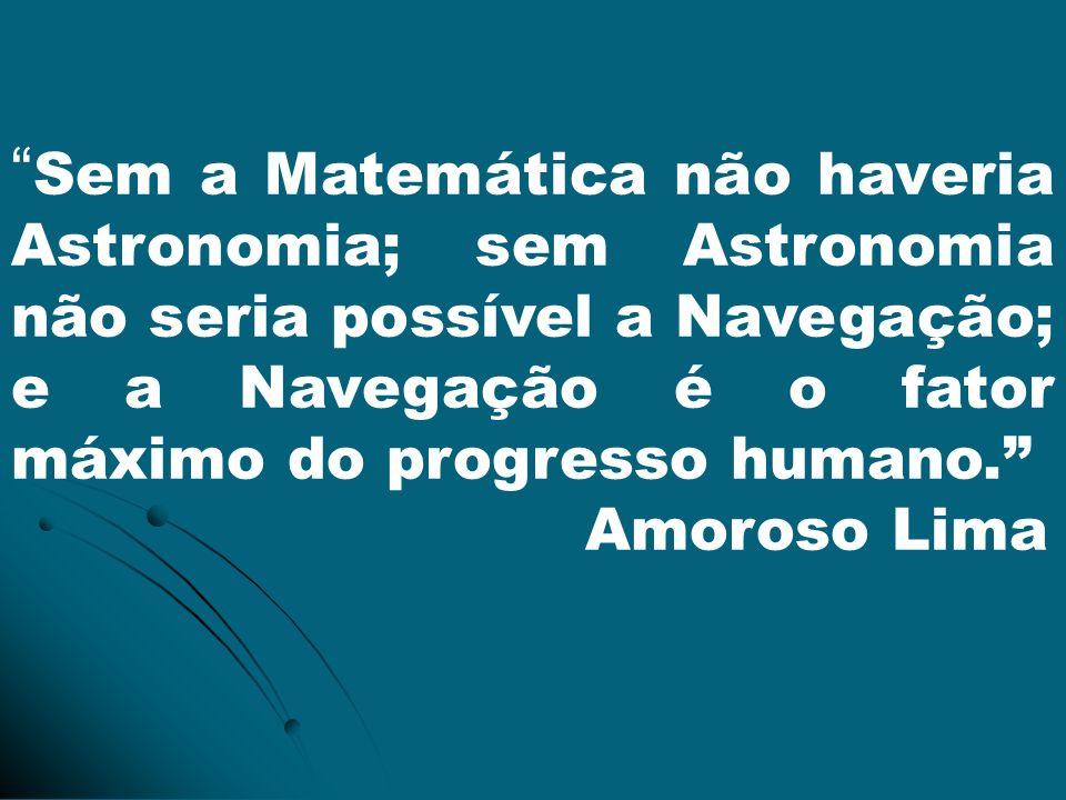 Sem a Matemática não haveria Astronomia; sem Astronomia não seria possível a Navegação; e a Navegação é o fator máximo do progresso humano. Amoroso Li