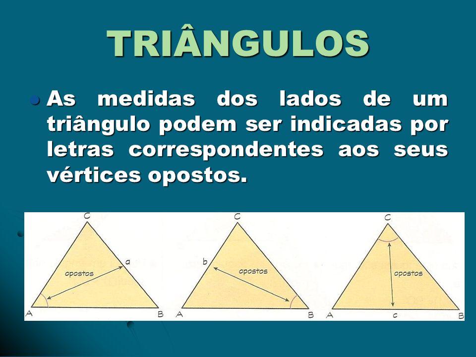 TRIÂNGULOS As medidas dos lados de um triângulo podem ser indicadas por letras correspondentes aos seus vértices opostos. As medidas dos lados de um t