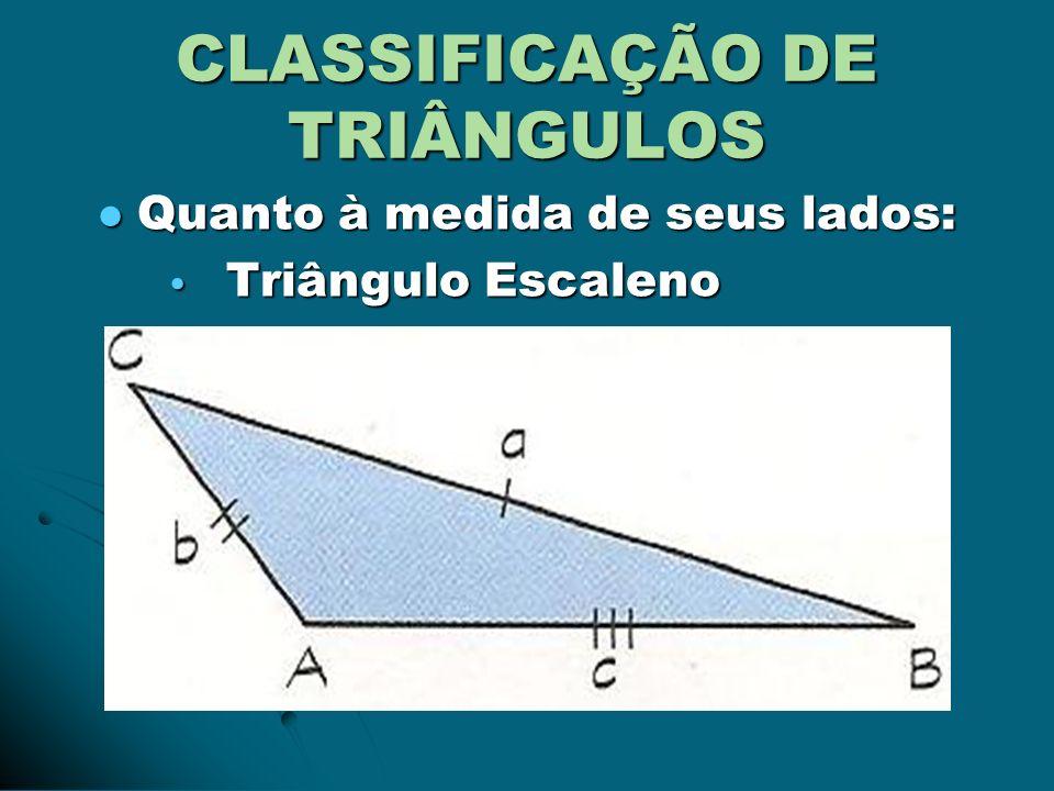 CLASSIFICAÇÃO DE TRIÂNGULOS Quanto à medida de seus lados: Quanto à medida de seus lados: Triângulo Escaleno Triângulo Escaleno