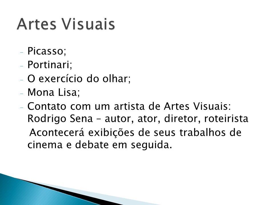 - Picasso; - Portinari; - O exercício do olhar; - Mona Lisa; - Contato com um artista de Artes Visuais: Rodrigo Sena – autor, ator, diretor, roteirist