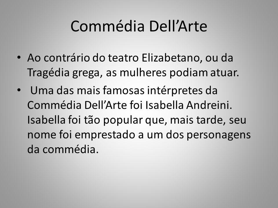 Commédia DellArte Ao contrário do teatro Elizabetano, ou da Tragédia grega, as mulheres podiam atuar. Uma das mais famosas intérpretes da Commédia Del