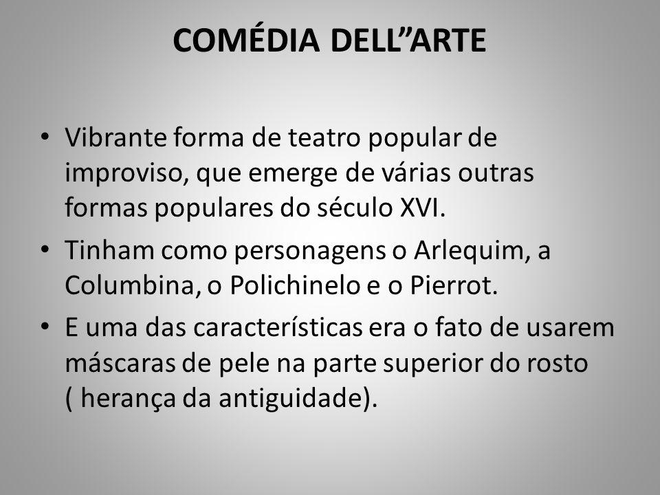 COMÉDIA DELLARTE Vibrante forma de teatro popular de improviso, que emerge de várias outras formas populares do século XVI. Tinham como personagens o