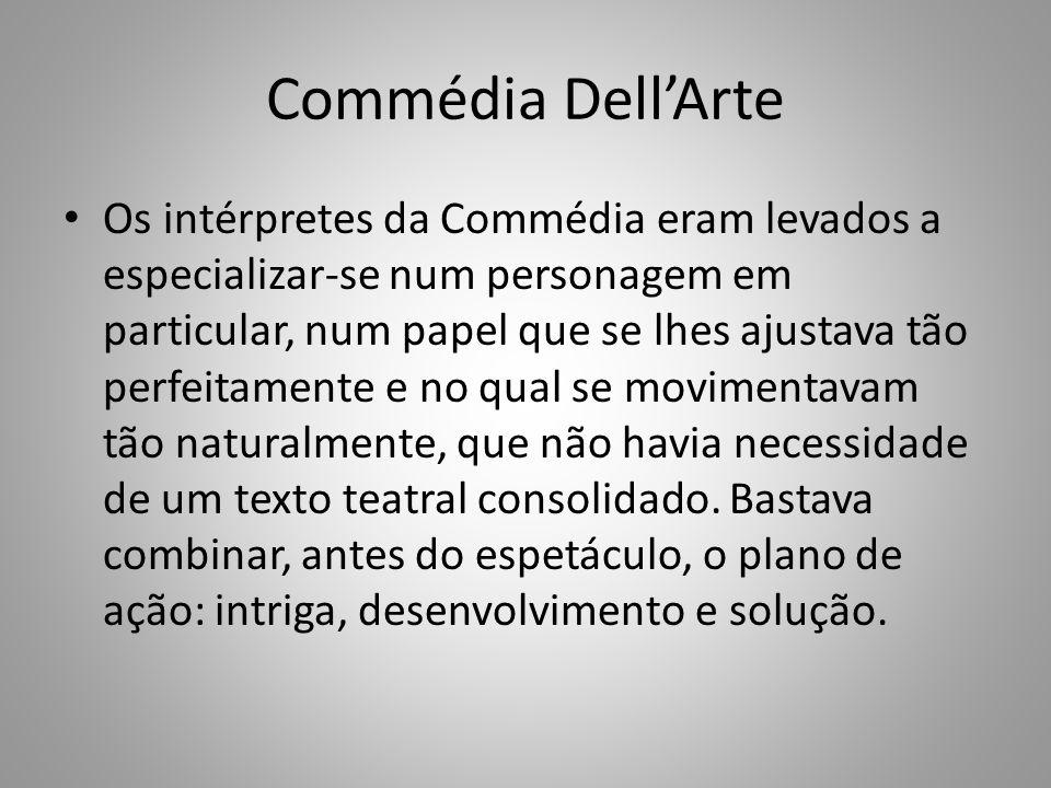 Commédia DellArte Os intérpretes da Commédia eram levados a especializar-se num personagem em particular, num papel que se lhes ajustava tão perfeitamente e no qual se movimentavam tão naturalmente, que não havia necessidade de um texto teatral consolidado.