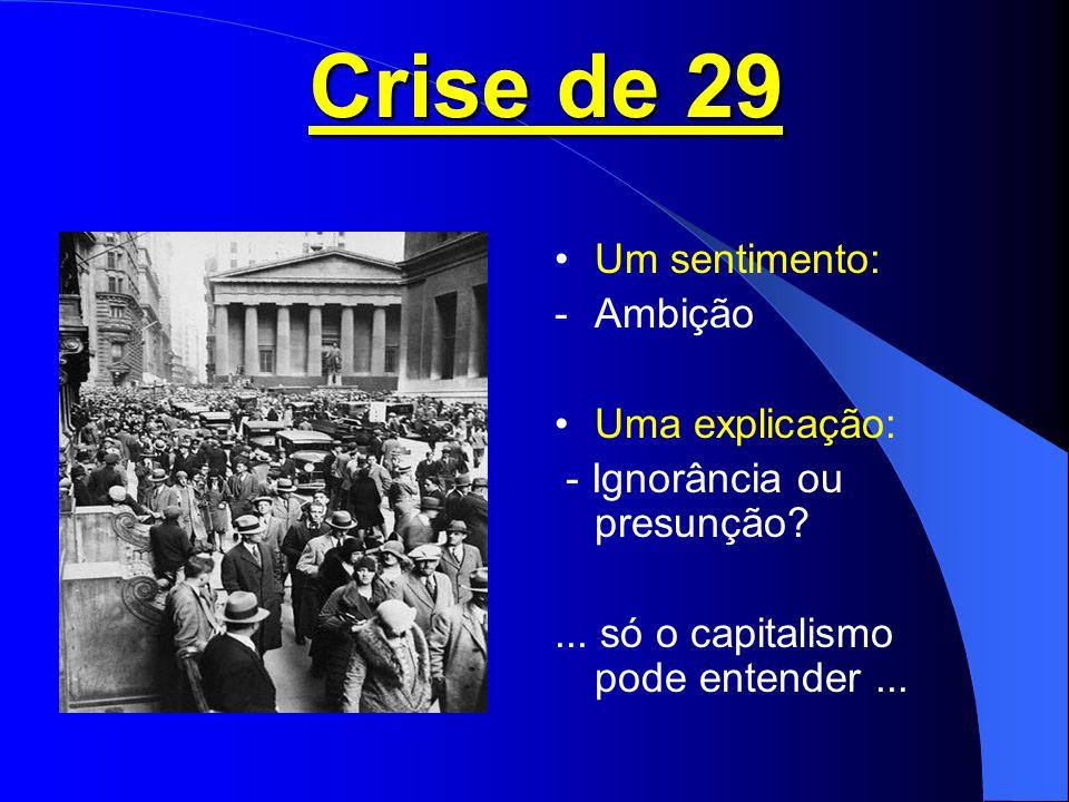 Crise de 29 Um sentimento: -Ambição Uma explicação: - Ignorância ou presunção?...