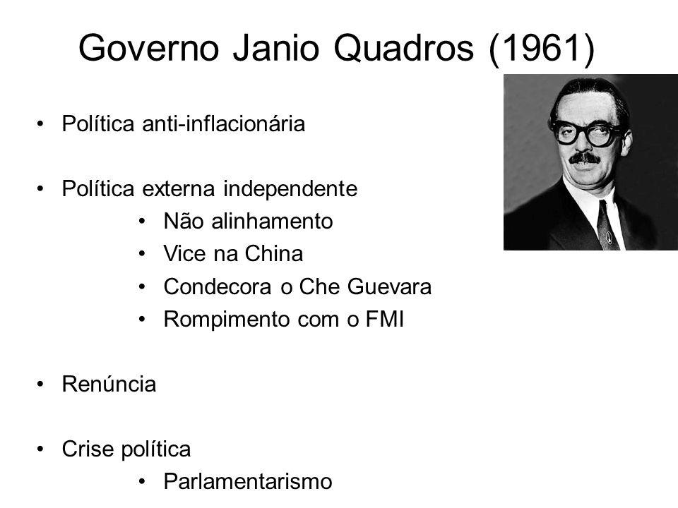 Governo Janio Quadros (1961) Política anti-inflacionária Política externa independente Não alinhamento Vice na China Condecora o Che Guevara Rompiment