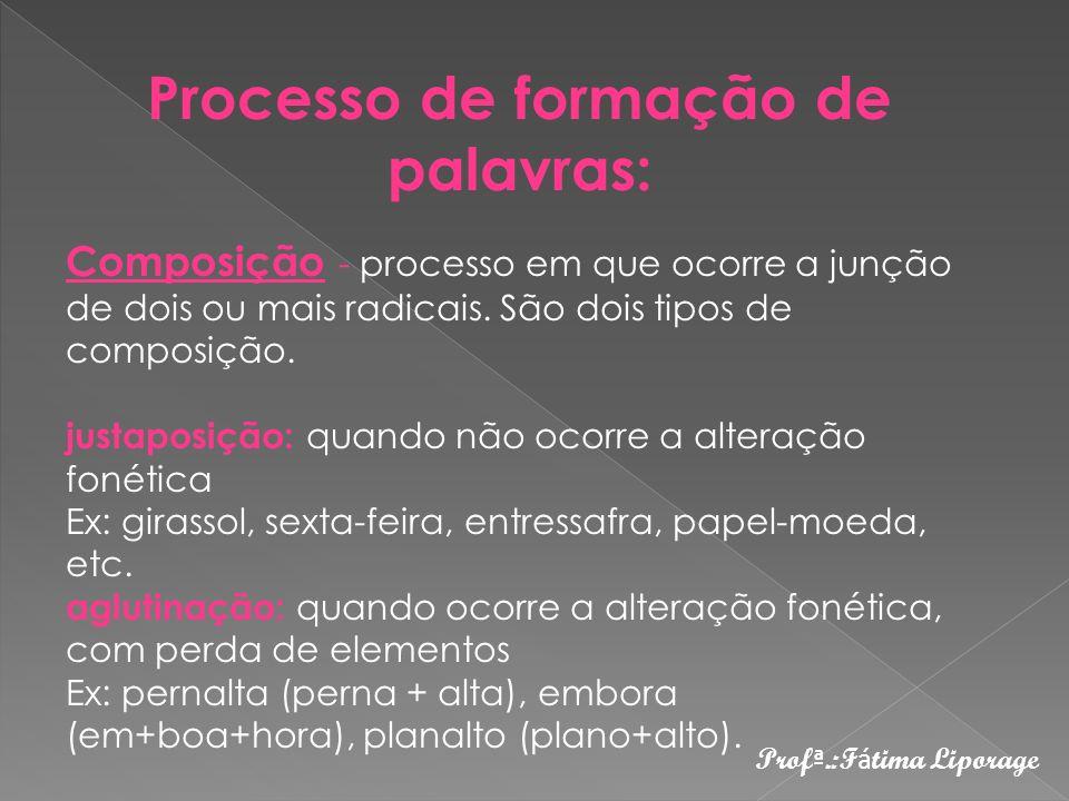 Processo de formação de palavras: Composição - processo em que ocorre a junção de dois ou mais radicais.