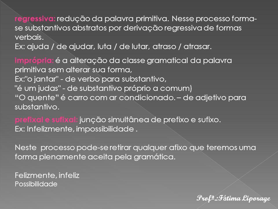 Prof ª.:F á tima Liporage regressiva: redução da palavra primitiva. Nesse processo forma- se substantivos abstratos por derivação regressiva de formas