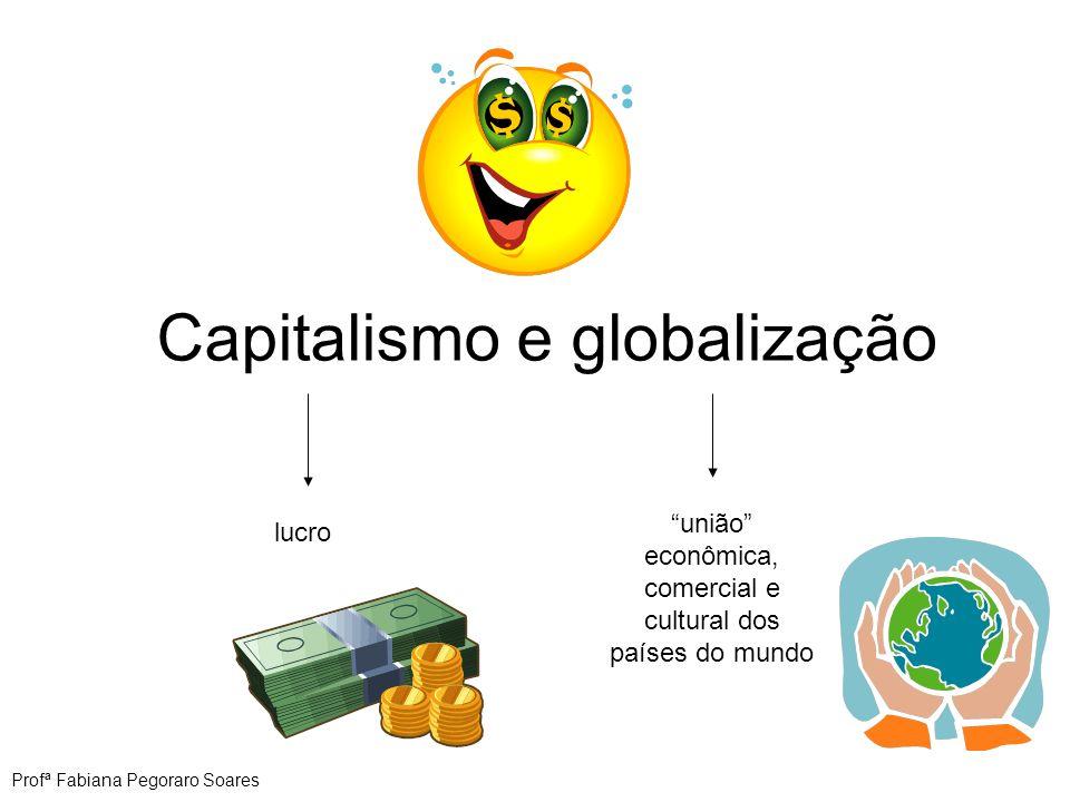 Capitalismo e globalização lucro união econômica, comercial e cultural dos países do mundo Profª Fabiana Pegoraro Soares
