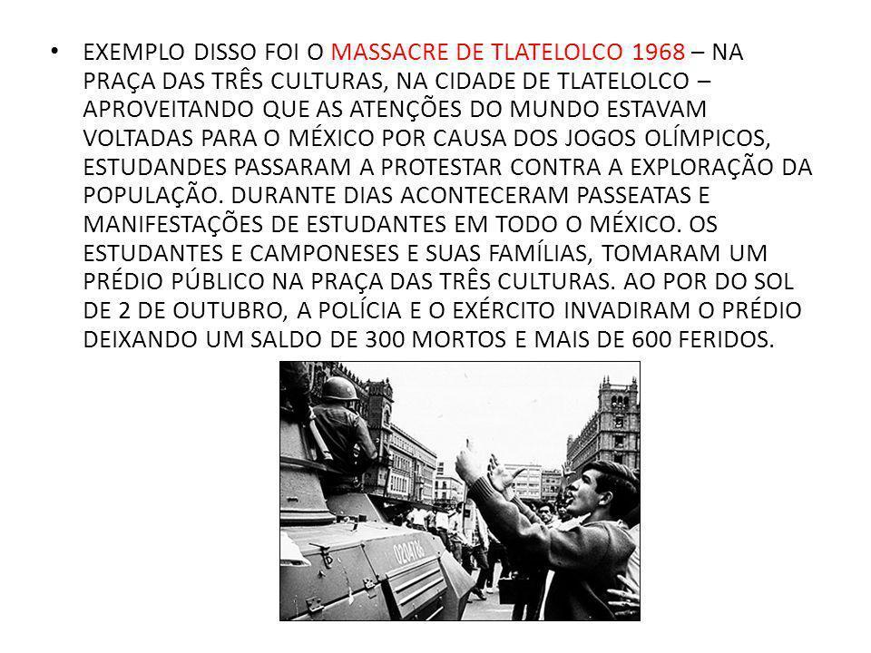 EXEMPLO DISSO FOI O MASSACRE DE TLATELOLCO 1968 – NA PRAÇA DAS TRÊS CULTURAS, NA CIDADE DE TLATELOLCO – APROVEITANDO QUE AS ATENÇÕES DO MUNDO ESTAVAM