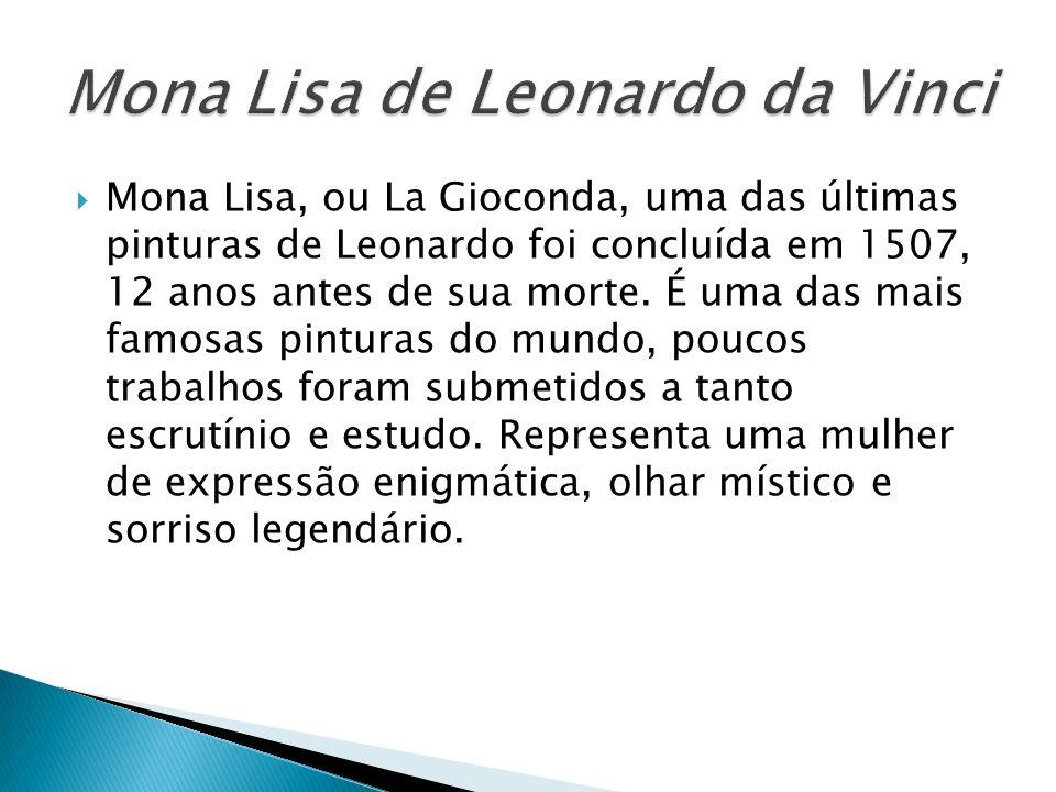 Mona Lisa, ou La Gioconda, uma das últimas pinturas de Leonardo foi concluída em 1507, 12 anos antes de sua morte. É uma das mais famosas pinturas do