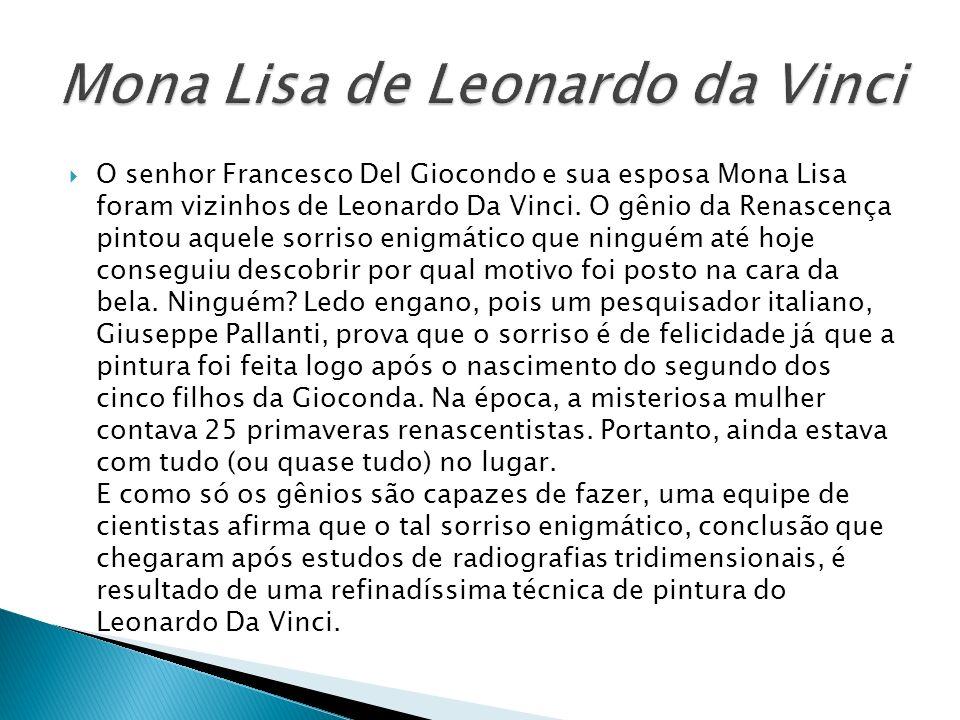 O senhor Francesco Del Giocondo e sua esposa Mona Lisa foram vizinhos de Leonardo Da Vinci. O gênio da Renascença pintou aquele sorriso enigmático que