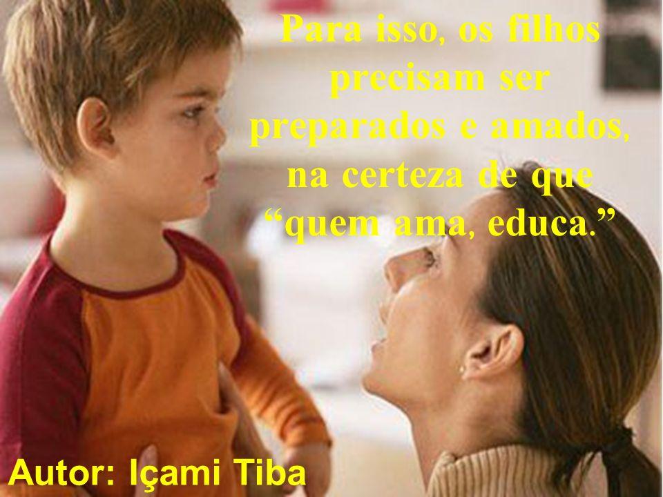 Para isso, os filhos precisam ser preparados e amados, na certeza de que quem ama, educa. Autor: Içami Tiba