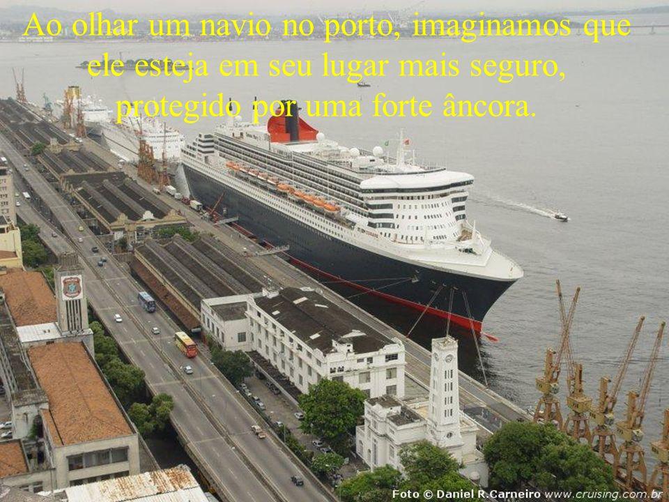 Ao olhar um navio no porto, imaginamos que ele esteja em seu lugar mais seguro, protegido por uma forte âncora.