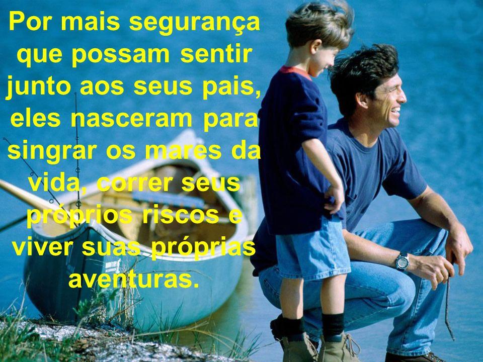 Por mais segurança que possam sentir junto aos seus pais, eles nasceram para singrar os mares da vida, correr seus próprios riscos e viver suas própri