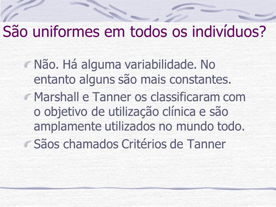 São uniformes em todos os indivíduos? Não. Há alguma variabilidade. No entanto alguns são mais constantes. Marshall e Tanner os classificaram com o ob